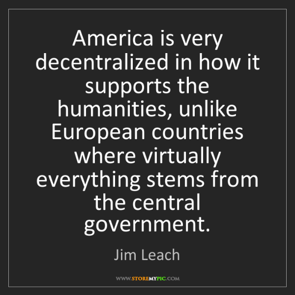Jim Leach: America is very decentralized in how it supports the...