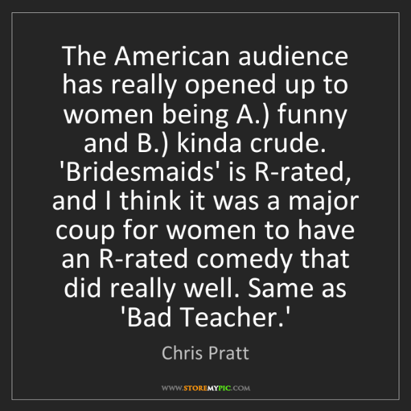Chris Pratt: The American audience has really opened up to women being...
