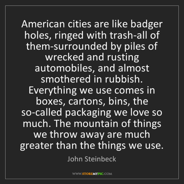 John Steinbeck: American cities are like badger holes, ringed with trash-all...