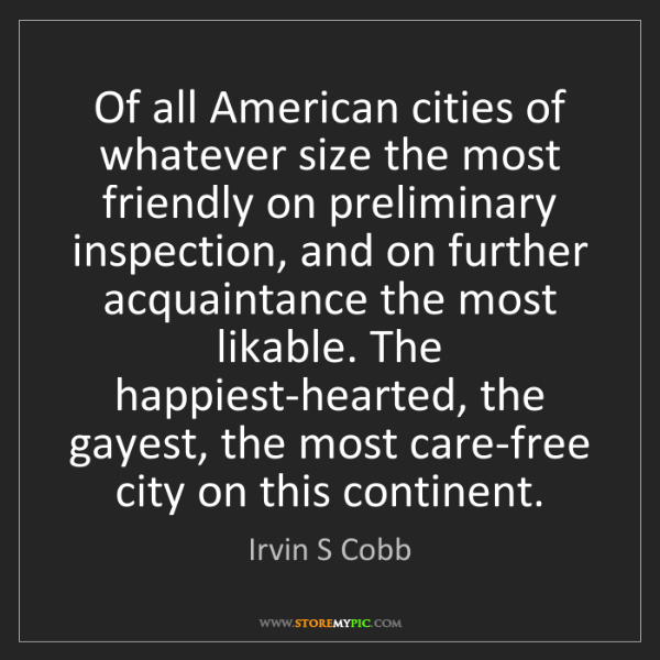 Irvin S Cobb: Of all American cities of whatever size the most friendly...