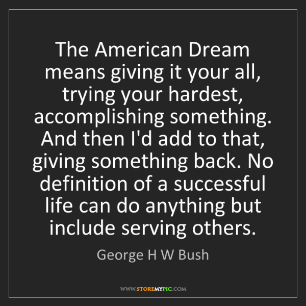 George H W Bush: The American Dream means giving it your all, trying your...