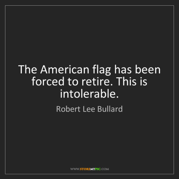 Robert Lee Bullard: The American flag has been forced to retire. This is...