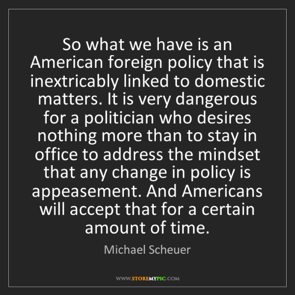 Michael Scheuer: So what we have is an American foreign policy that is...