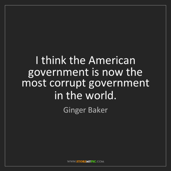 Ginger Baker: I think the American government is now the most corrupt...