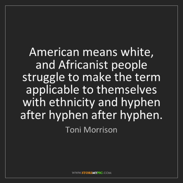 Toni Morrison: American means white, and Africanist people struggle...