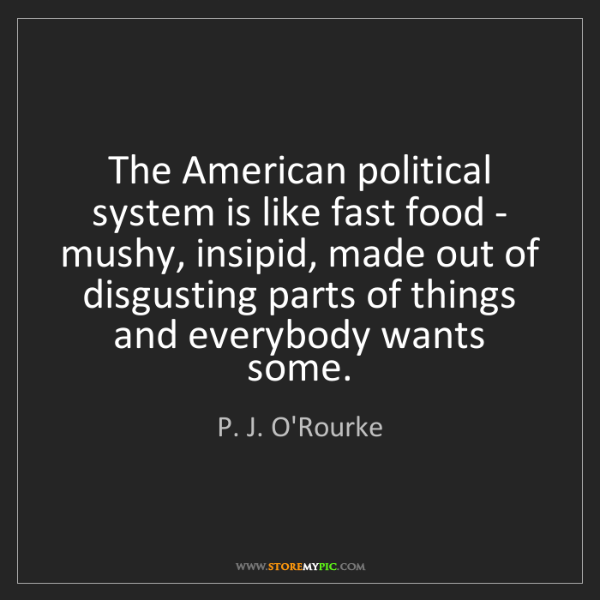 P. J. O'Rourke: The American political system is like fast food - mushy,...
