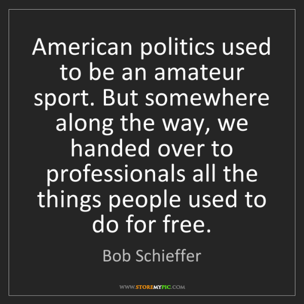 Bob Schieffer: American politics used to be an amateur sport. But somewhere...