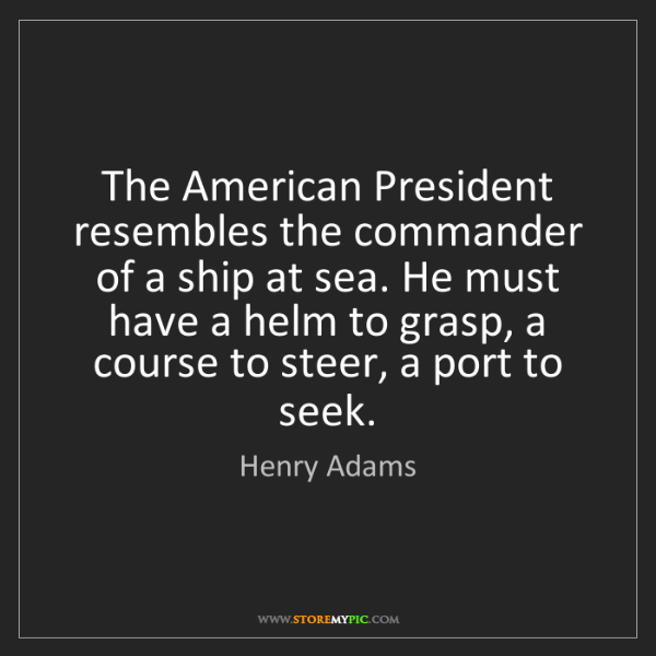 Henry Adams: The American President resembles the commander of a ship...