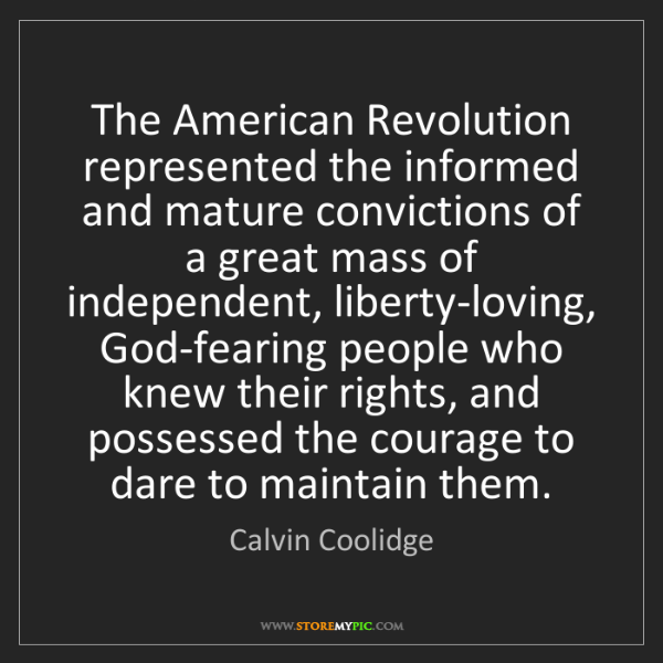 Calvin Coolidge: The American Revolution represented the informed and...