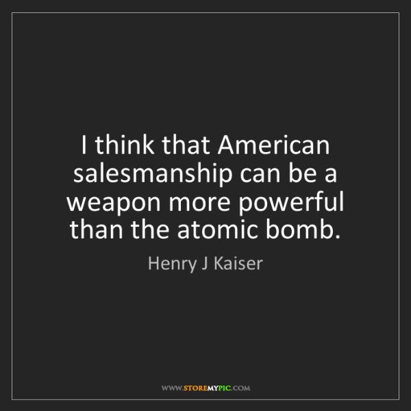 Henry J Kaiser: I think that American salesmanship can be a weapon more...