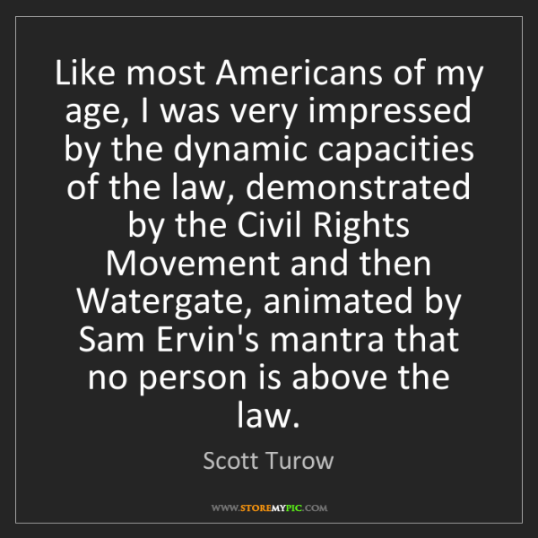 Scott Turow: Like most Americans of my age, I was very impressed by...