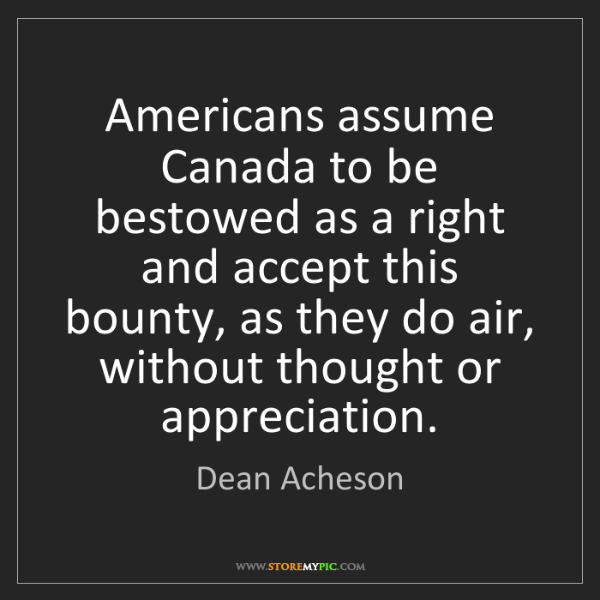 Dean Acheson: Americans assume Canada to be bestowed as a right and...