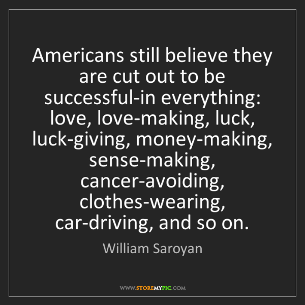William Saroyan: Americans still believe they are cut out to be successful-in...