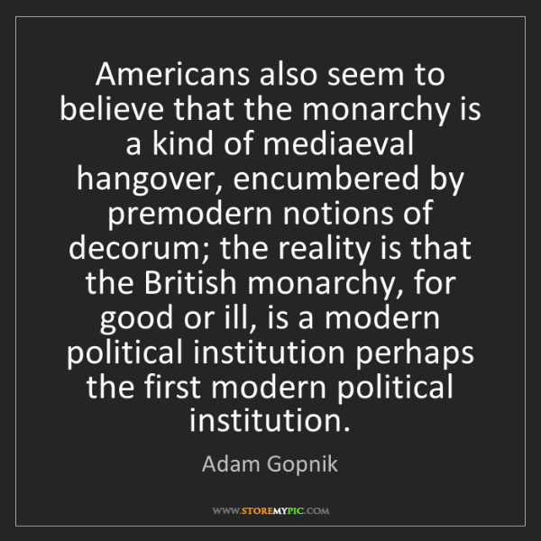 Adam Gopnik: Americans also seem to believe that the monarchy is a...