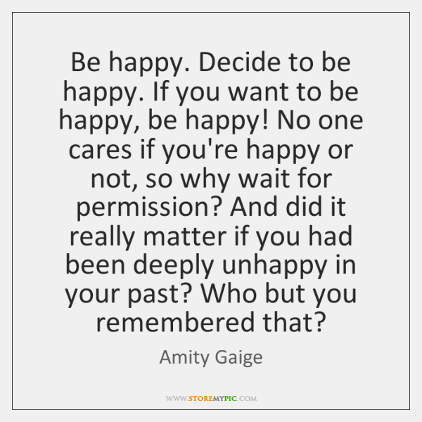 Be happy. Decide to be happy. If you want to be happy, ...