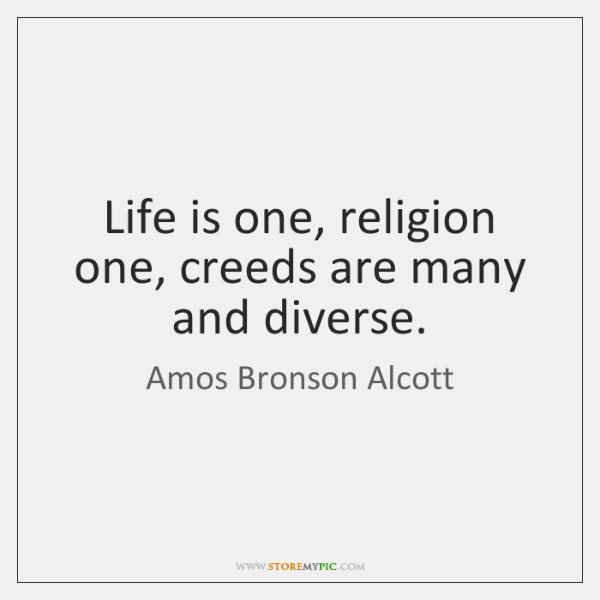 Life is one, religion one, creeds are many and diverse.