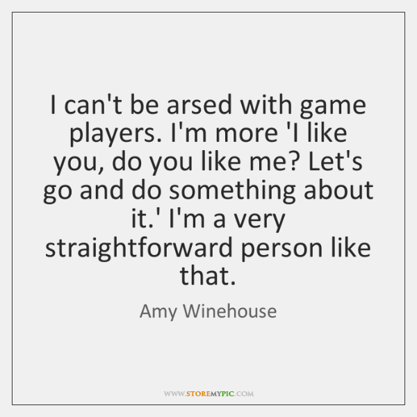 I can't be arsed with game players. I'm more 'I like you, ...