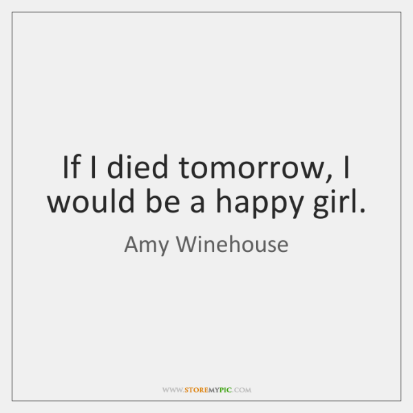 If I died tomorrow, I would be a happy girl.