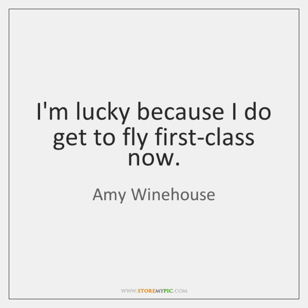 I'm lucky because I do get to fly first-class now.