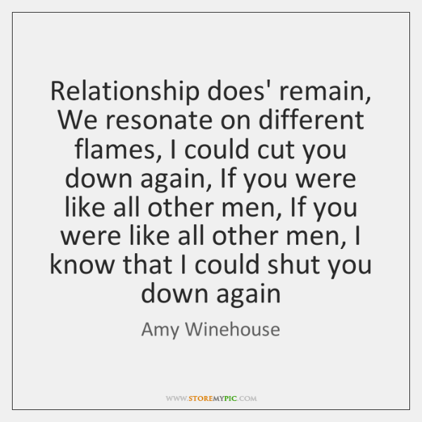 Relationship does' remain, We resonate on different flames, I could cut you ...