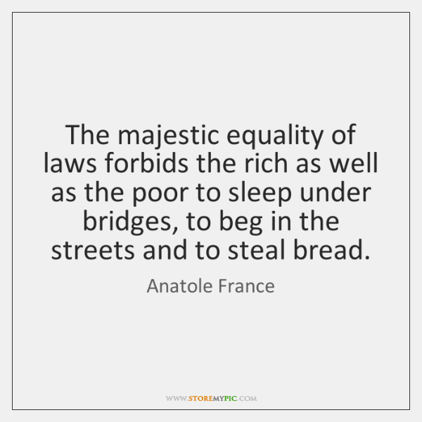 The majestic equality of laws forbids the rich as well as the ...