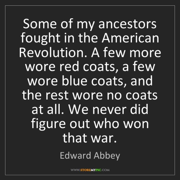 Edward Abbey: Some of my ancestors fought in the American Revolution....