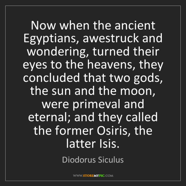 Diodorus Siculus: Now when the ancient Egyptians, awestruck and wondering,...