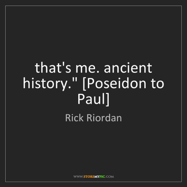 "Rick Riordan: that's me. ancient history."" [Poseidon to Paul]"