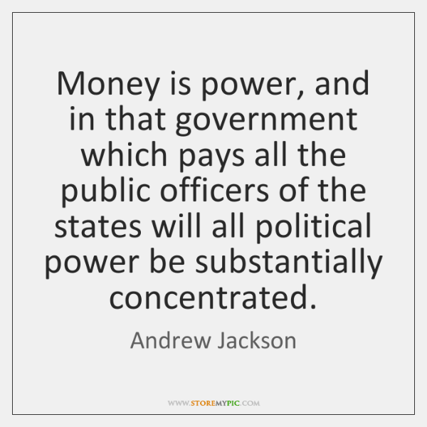 Money is power, and in that government which pays all the public ...