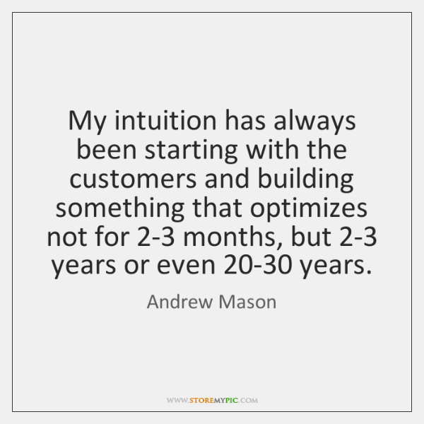 My intuition has always been starting with the customers and building something ...