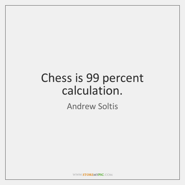 Chess is 99 percent calculation.