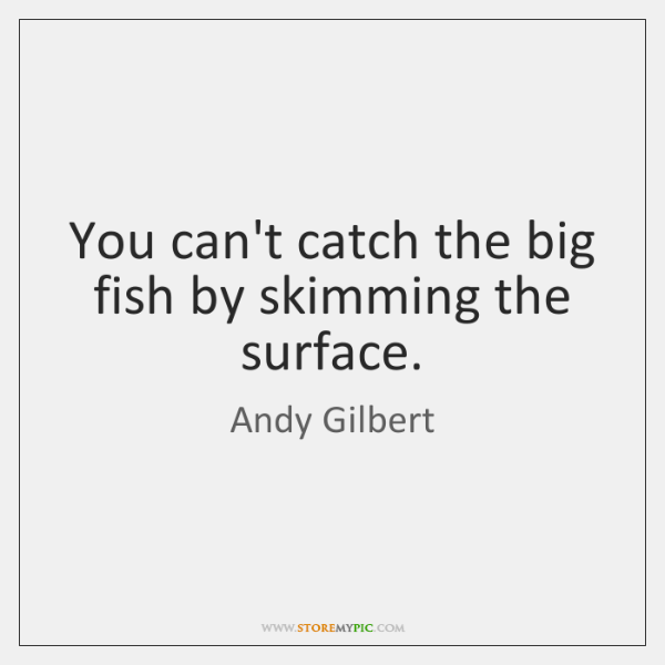 You can't catch the big fish by skimming the surface.