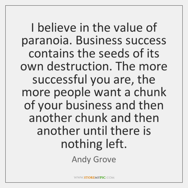 I believe in the value of paranoia. Business success contains the seeds ...