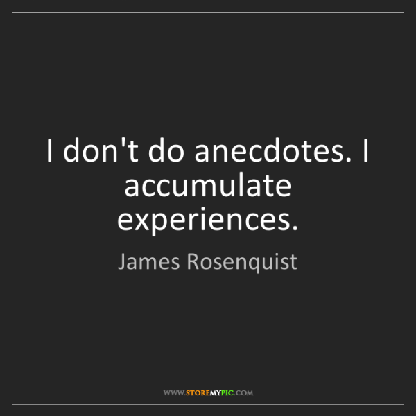 James Rosenquist: I don't do anecdotes. I accumulate experiences.