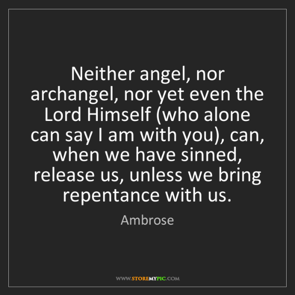 Ambrose: Neither angel, nor archangel, nor yet even the Lord Himself...