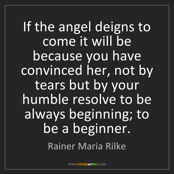 Rainer Maria Rilke: If the angel deigns to come it will be because you have...