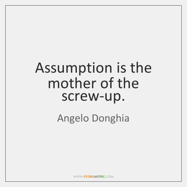 Assumption is the mother of the screw-up.
