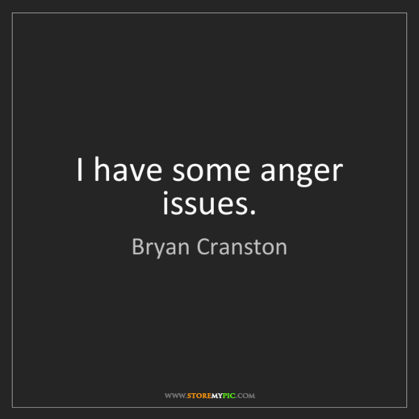 Bryan Cranston: I have some anger issues.