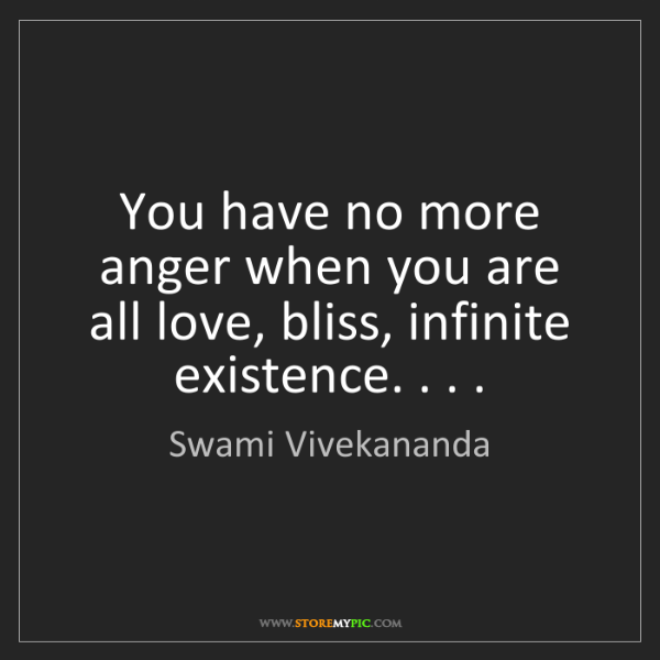 Swami Vivekananda: You have no more anger when you are all love, bliss,...