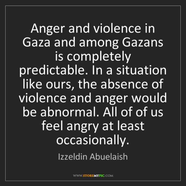 Izzeldin Abuelaish: Anger and violence in Gaza and among Gazans is completely...
