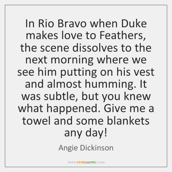 In Rio Bravo when Duke makes love to Feathers, the scene dissolves ...