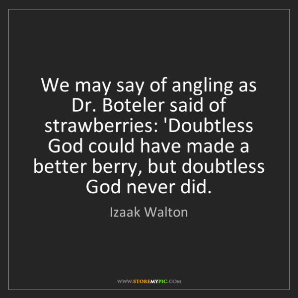 Izaak Walton: We may say of angling as Dr. Boteler said of strawberries:...