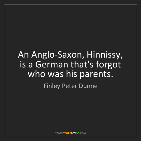 Finley Peter Dunne: An Anglo-Saxon, Hinnissy, is a German that's forgot who...