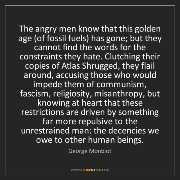 George Monbiot: The angry men know that this golden age (of fossil fuels)...