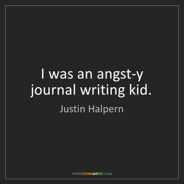 Justin Halpern: I was an angst-y journal writing kid.