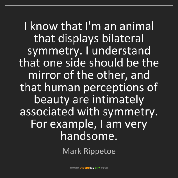 Mark Rippetoe: I know that I'm an animal that displays bilateral symmetry....