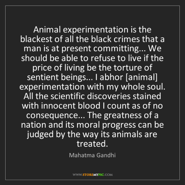 Mahatma Gandhi: Animal experimentation is the blackest of all the black...
