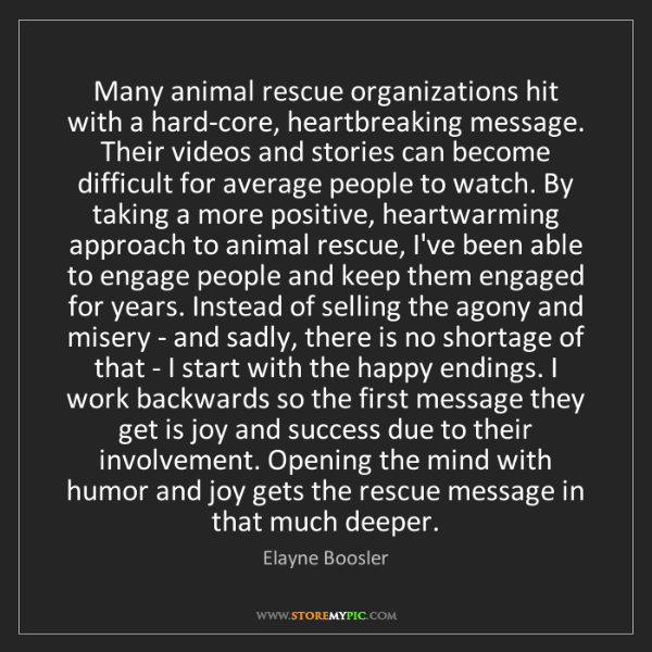 Elayne Boosler: Many animal rescue organizations hit with a hard-core,...
