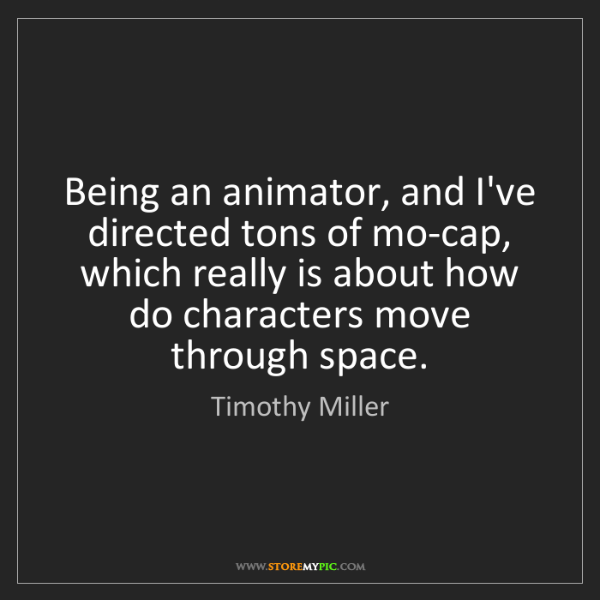 Timothy Miller: Being an animator, and I've directed tons of mo-cap,...
