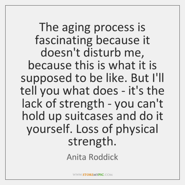 The aging process is fascinating because it doesn't disturb me, because this ...